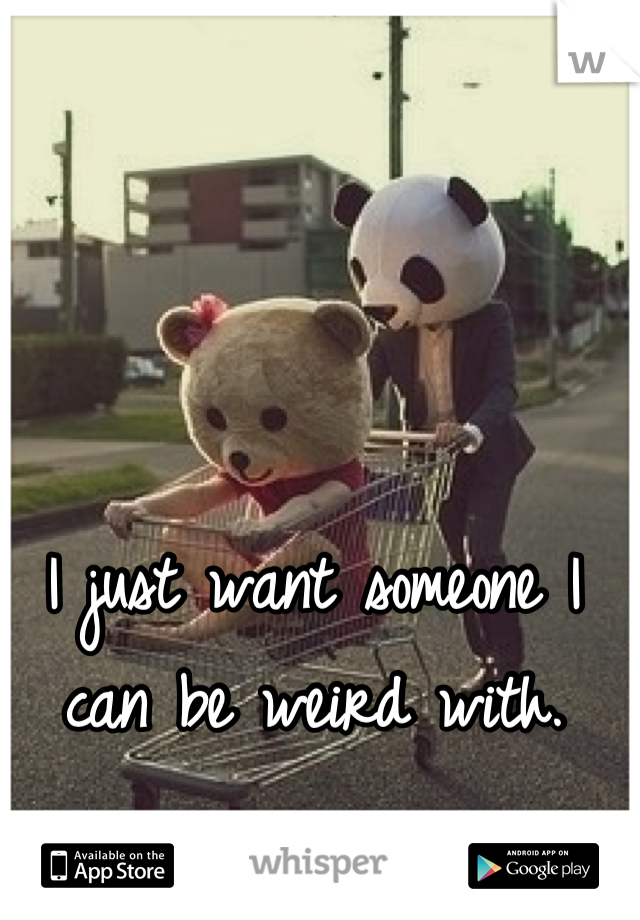 I just want someone I can be weird with.