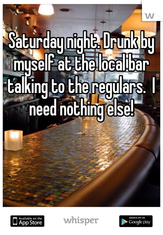 Saturday night. Drunk by myself at the local bar talking to the regulars.  I need nothing else!