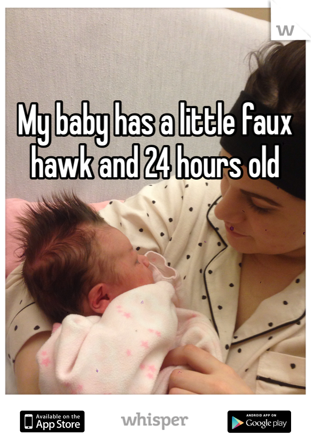 My baby has a little faux hawk and 24 hours old