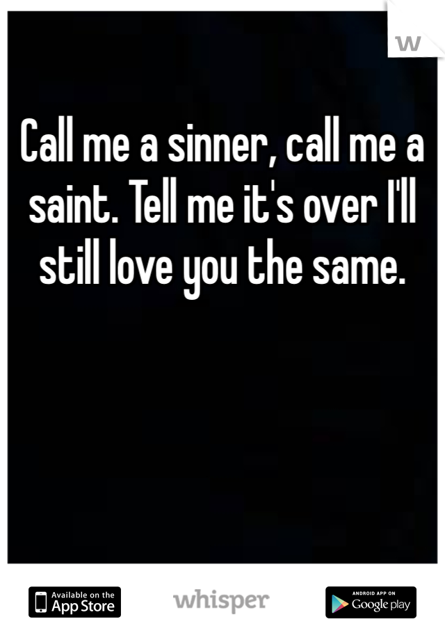 Call me a sinner, call me a saint. Tell me it's over I'll still love you the same.