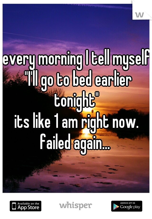 "every morning I tell myself ""I'll go to bed earlier tonight""     its like 1 am right now. failed again..."