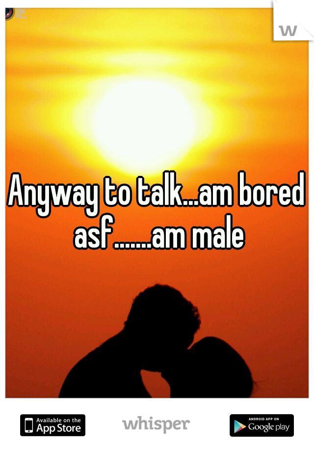 Anyway to talk...am bored asf.......am male