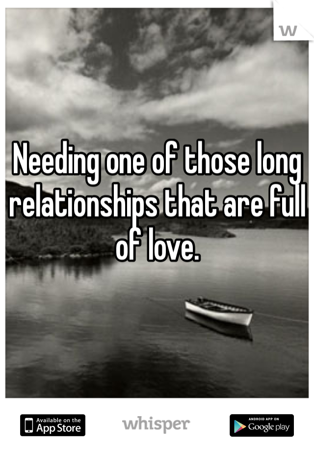 Needing one of those long relationships that are full of love.