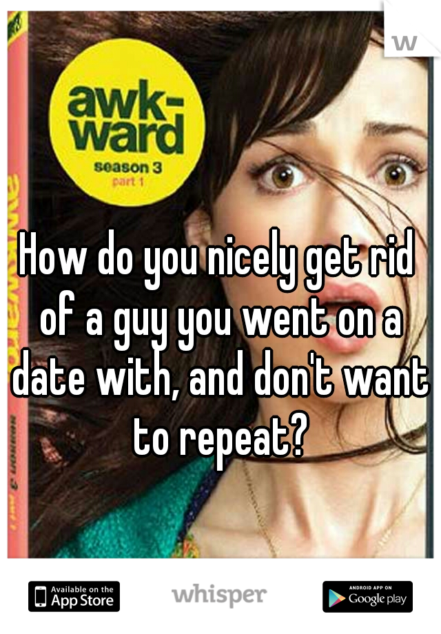 How do you nicely get rid of a guy you went on a date with, and don't want to repeat?