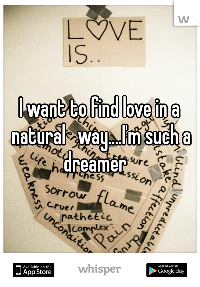 I want to find love in a natural   way....I'm such a dreamer