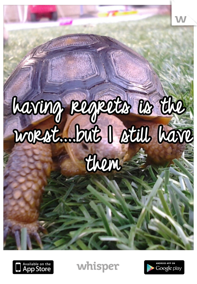 having regrets is the worst....but I still have them