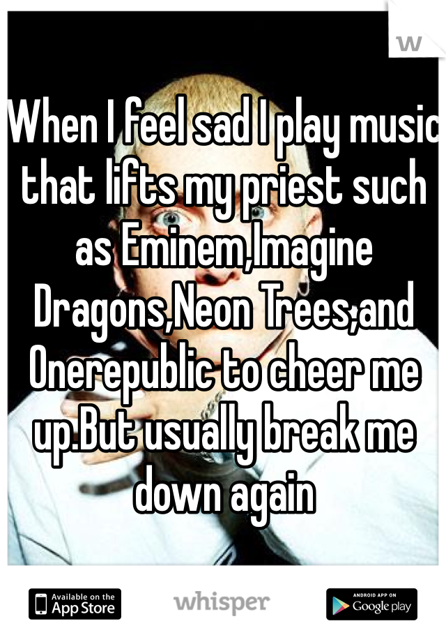 When I feel sad I play music that lifts my priest such as Eminem,Imagine Dragons,Neon Trees,and Onerepublic to cheer me up.But usually break me down again