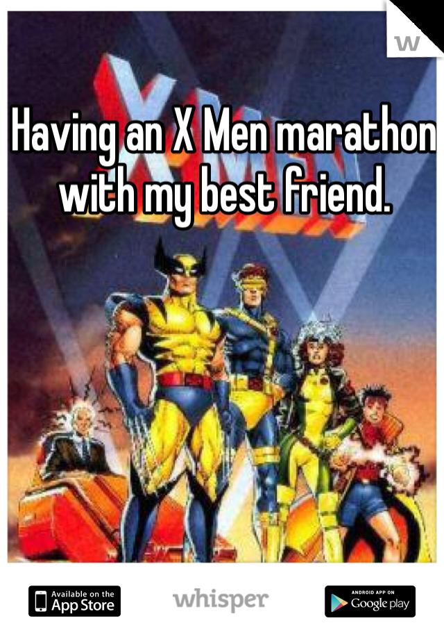 Having an X Men marathon with my best friend.