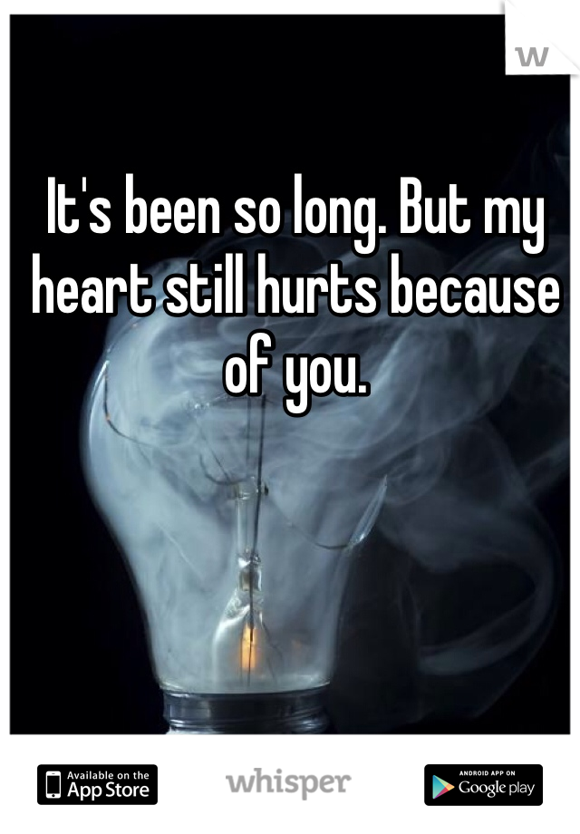 It's been so long. But my heart still hurts because of you.