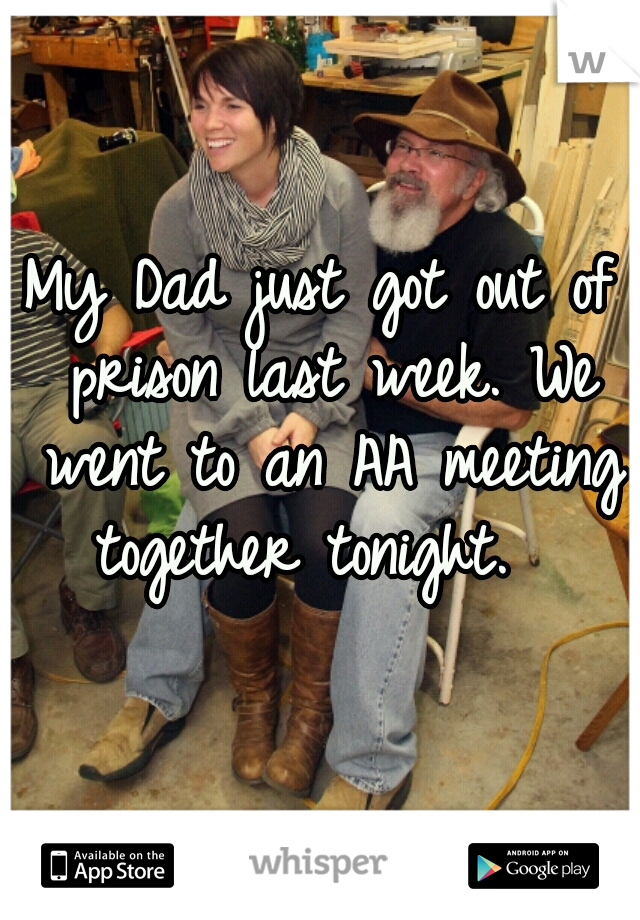 My Dad just got out of prison last week. We went to an AA meeting together tonight.