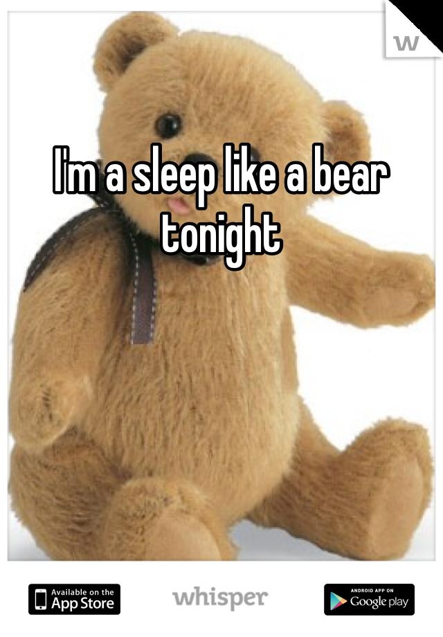 I'm a sleep like a bear tonight
