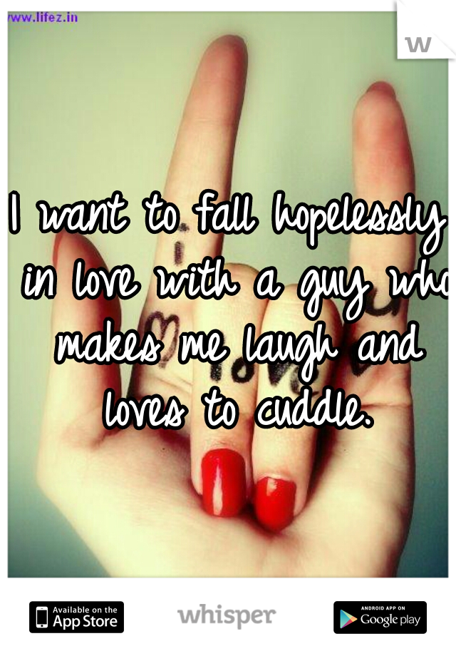 I want to fall hopelessly in love with a guy who makes me laugh and loves to cuddle.