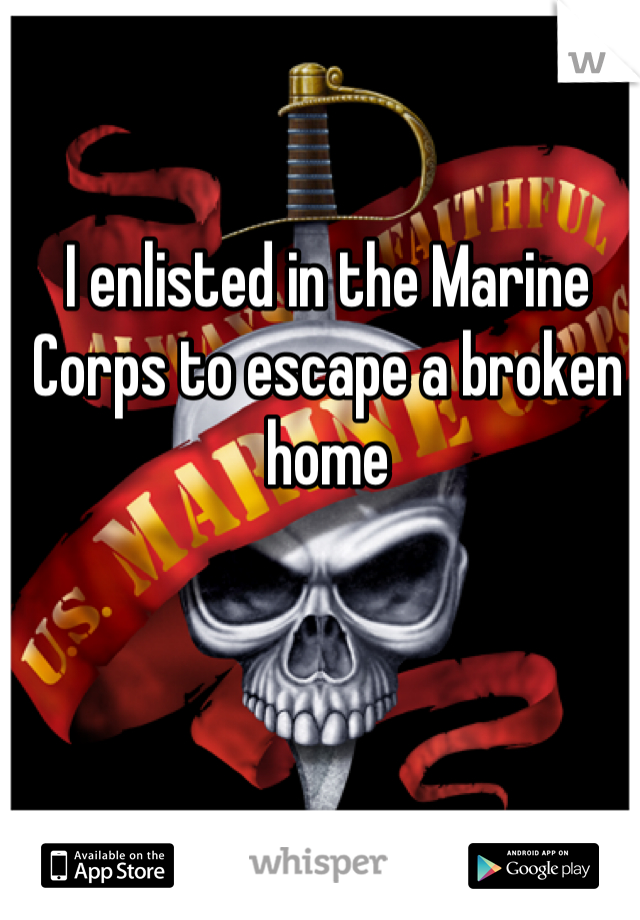 I enlisted in the Marine Corps to escape a broken home