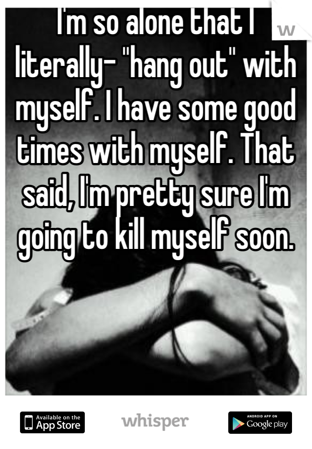 """I'm so alone that I literally- """"hang out"""" with myself. I have some good times with myself. That said, I'm pretty sure I'm going to kill myself soon."""