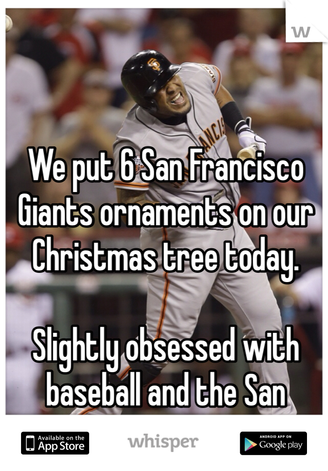 We put 6 San Francisco Giants ornaments on our Christmas tree today.   Slightly obsessed with baseball and the San Francisco Giants.
