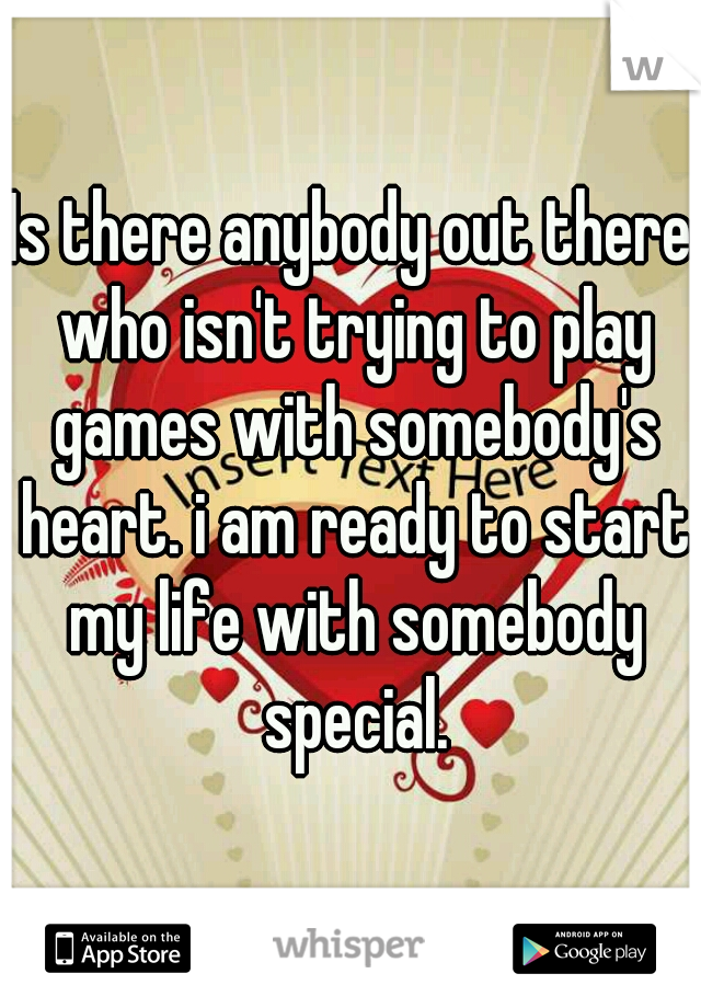 Is there anybody out there who isn't trying to play games with somebody's heart. i am ready to start my life with somebody special.