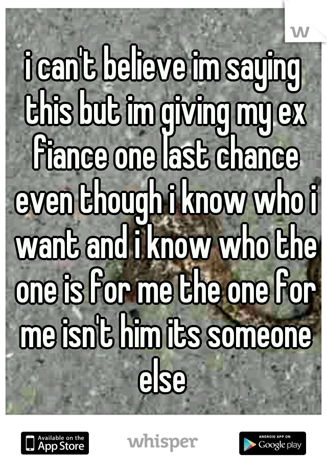 i can't believe im saying this but im giving my ex fiance one last chance even though i know who i want and i know who the one is for me the one for me isn't him its someone else