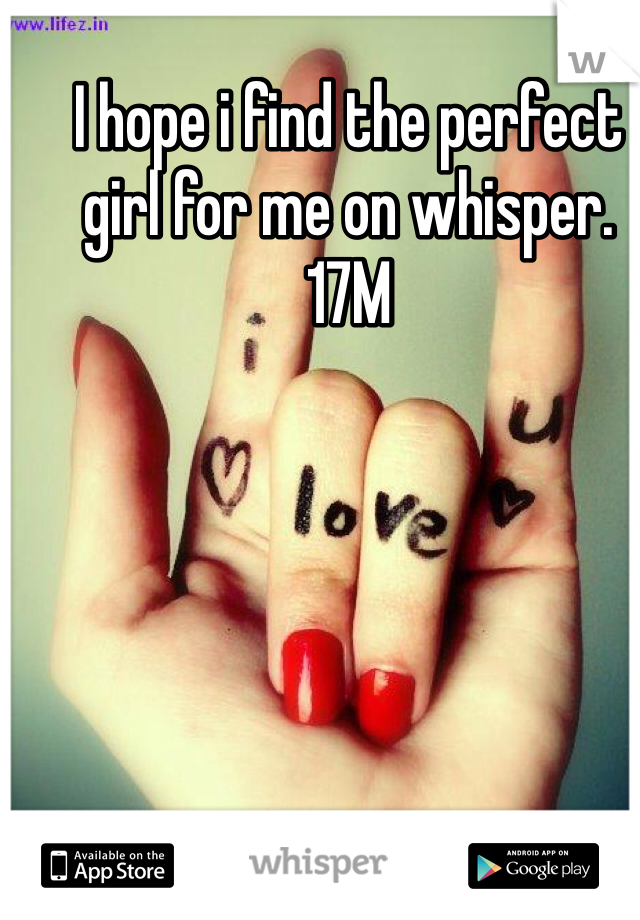 I hope i find the perfect girl for me on whisper. 17M