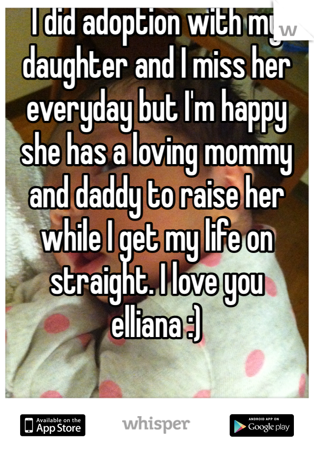 I did adoption with my daughter and I miss her everyday but I'm happy she has a loving mommy and daddy to raise her while I get my life on straight. I love you elliana :)