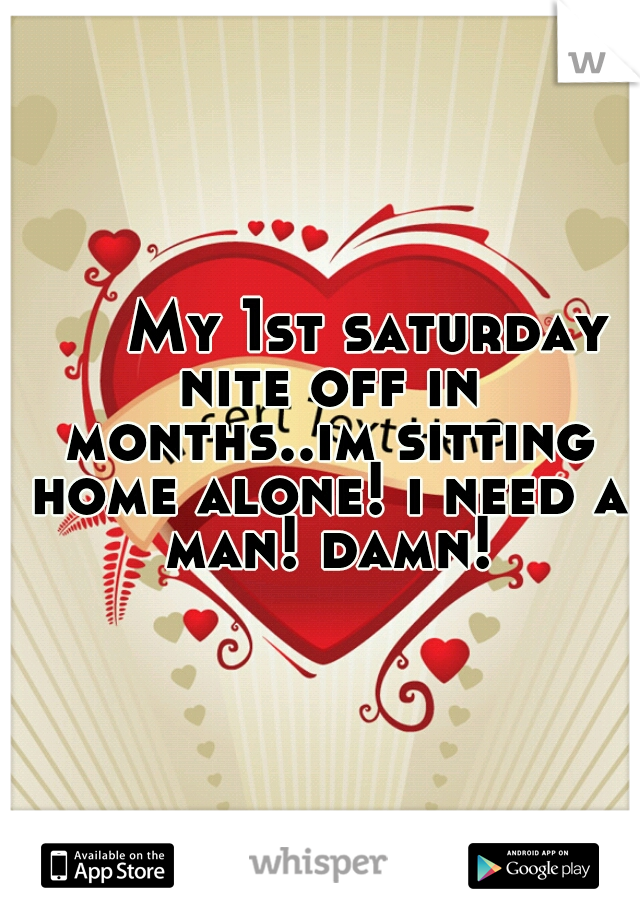 My 1st saturday nite off in months..im sitting home alone! i need a man! damn!