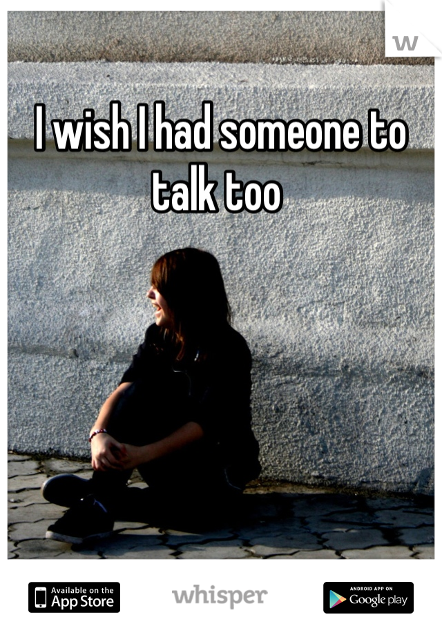 I wish I had someone to talk too