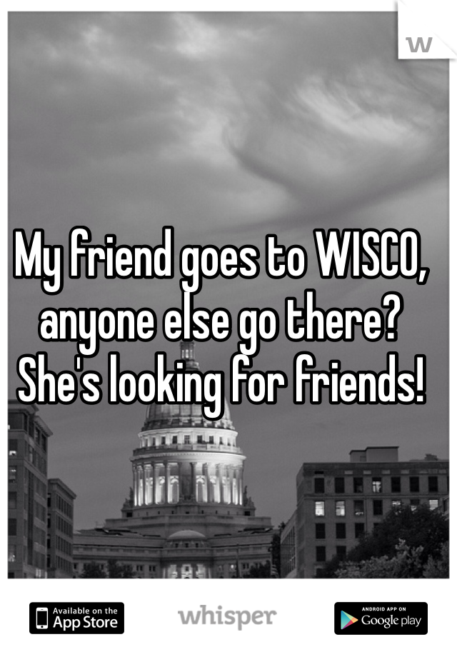 My friend goes to WISCO, anyone else go there? She's looking for friends!