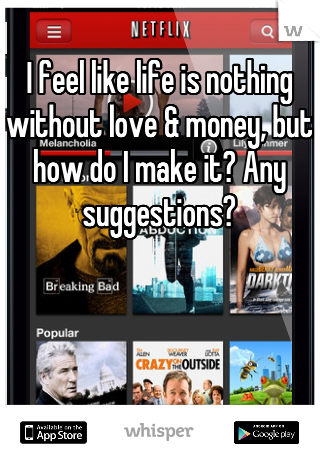 I feel like life is nothing without love & money, but how do I make it? Any suggestions?