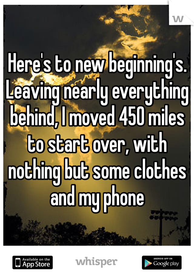 Here's to new beginning's. Leaving nearly everything behind, I moved 450 miles to start over, with nothing but some clothes and my phone