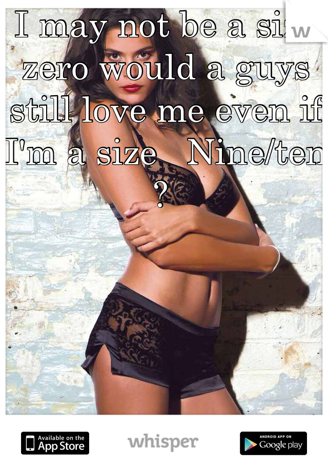 I may not be a size zero would a guys still love me even if I'm a size   Nine/ten ?