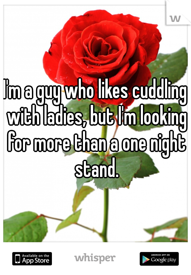 I'm a guy who likes cuddling with ladies, but I'm looking for more than a one night stand.