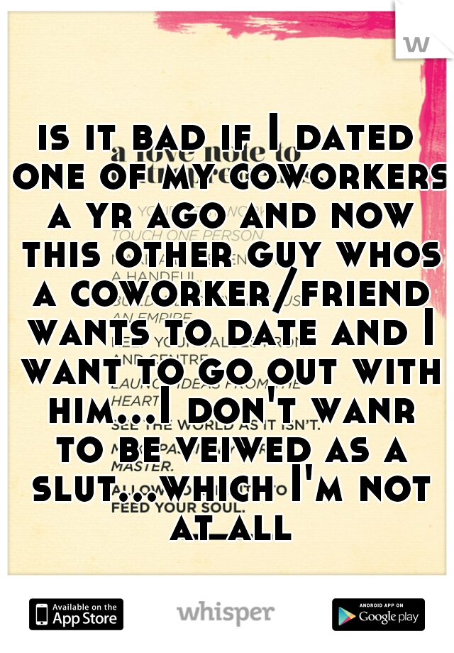 is it bad if I dated one of my coworkers a yr ago and now this other guy whos a coworker/friend wants to date and I want to go out with him...I don't wanr to be veiwed as a slut...which I'm not at all