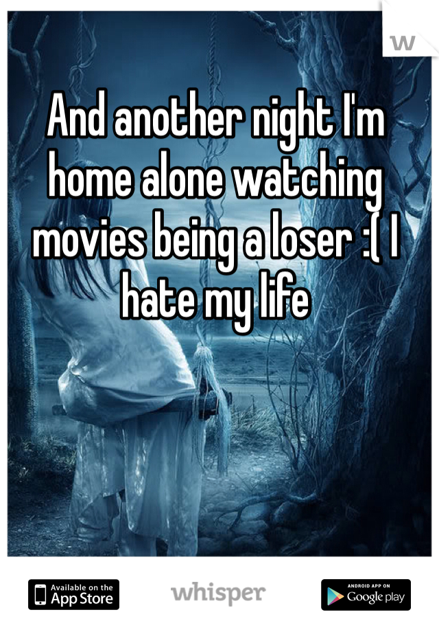 And another night I'm home alone watching movies being a loser :( I hate my life