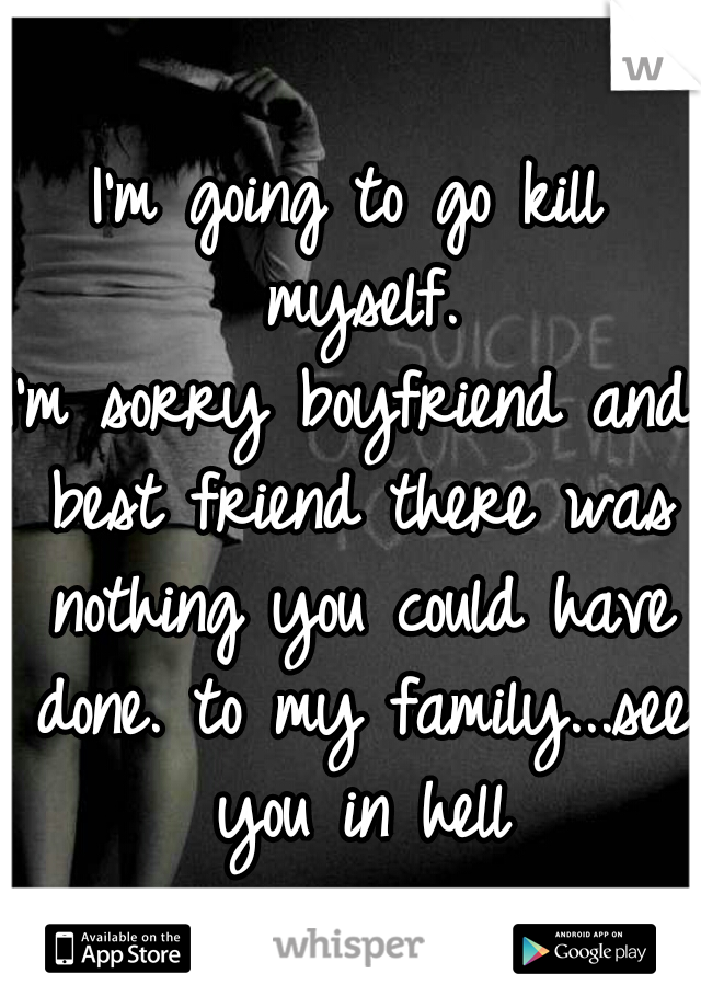 I'm going to go kill myself. I'm sorry boyfriend and best friend there was nothing you could have done. to my family...see you in hell