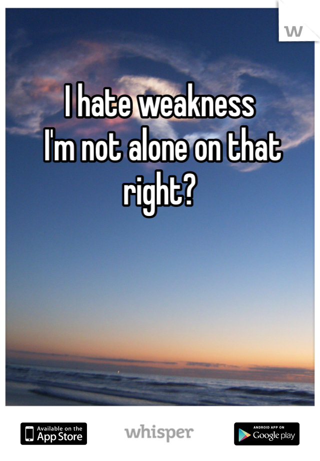 I hate weakness  I'm not alone on that right?