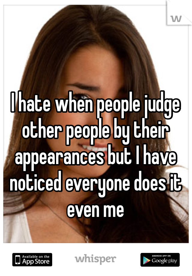 I hate when people judge other people by their appearances but I have noticed everyone does it even me
