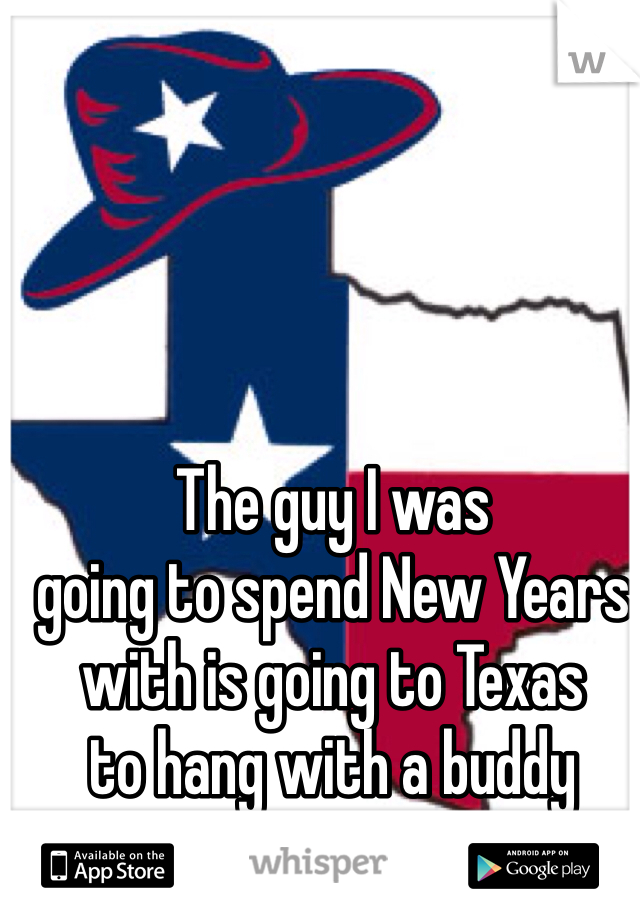 The guy I was going to spend New Years with is going to Texas to hang with a buddy instead /: