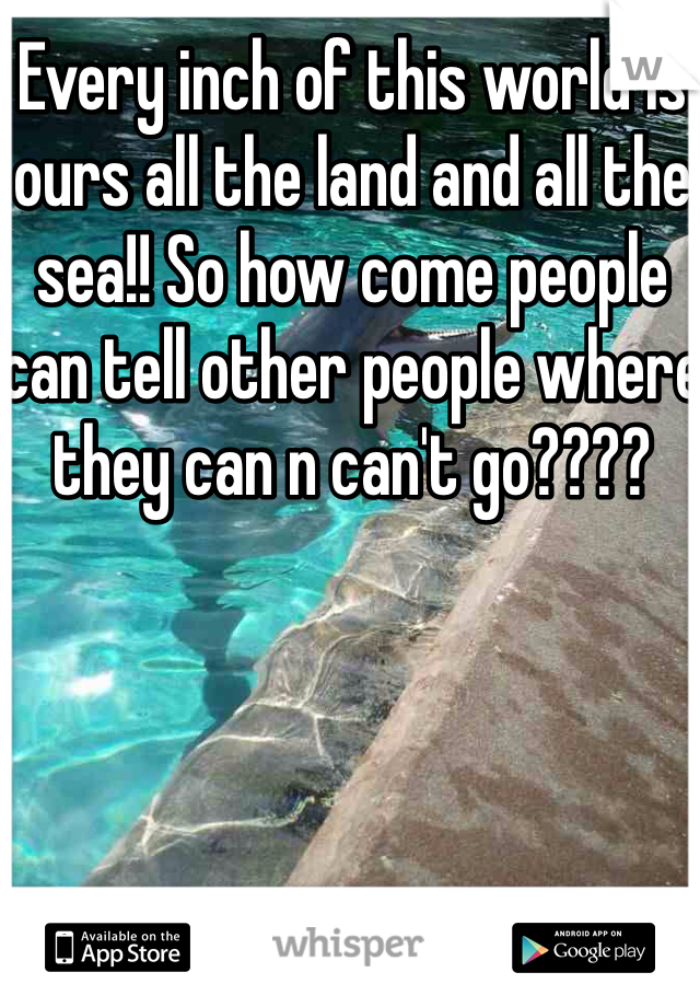 Every inch of this world is ours all the land and all the sea!! So how come people can tell other people where they can n can't go????