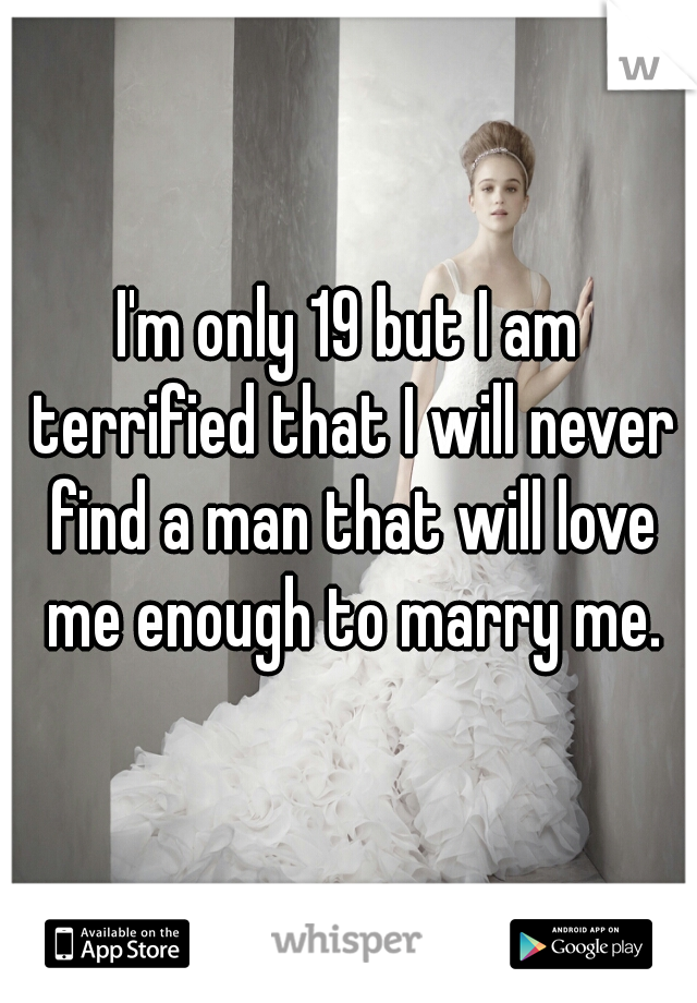 I'm only 19 but I am terrified that I will never find a man that will love me enough to marry me.