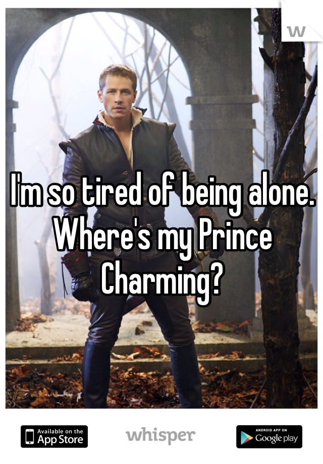 I'm so tired of being alone. Where's my Prince Charming?