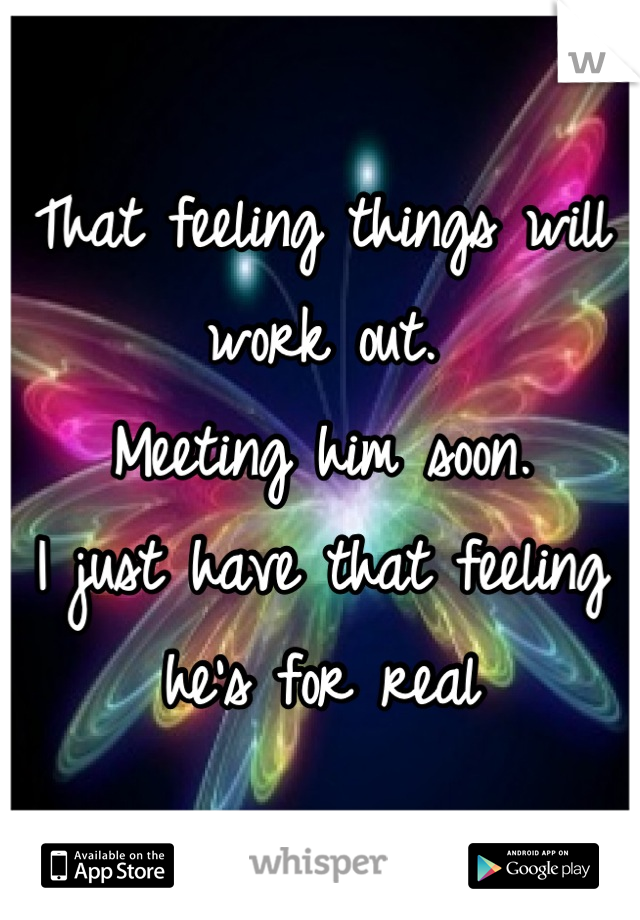 That feeling things will work out.  Meeting him soon.  I just have that feeling he's for real