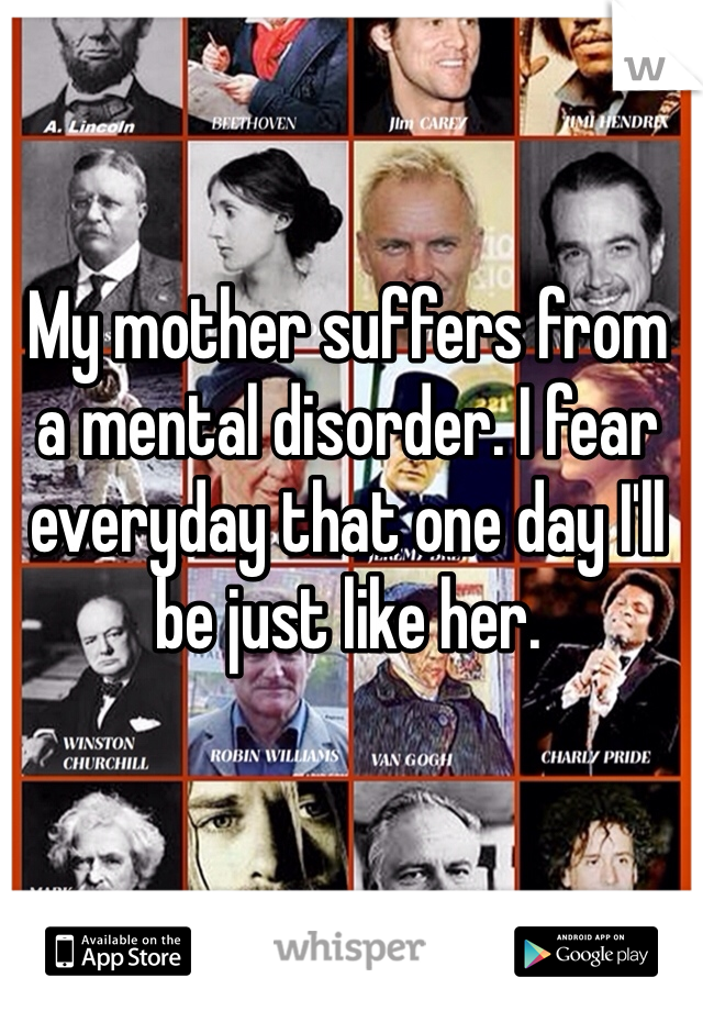 My mother suffers from a mental disorder. I fear everyday that one day I'll be just like her.
