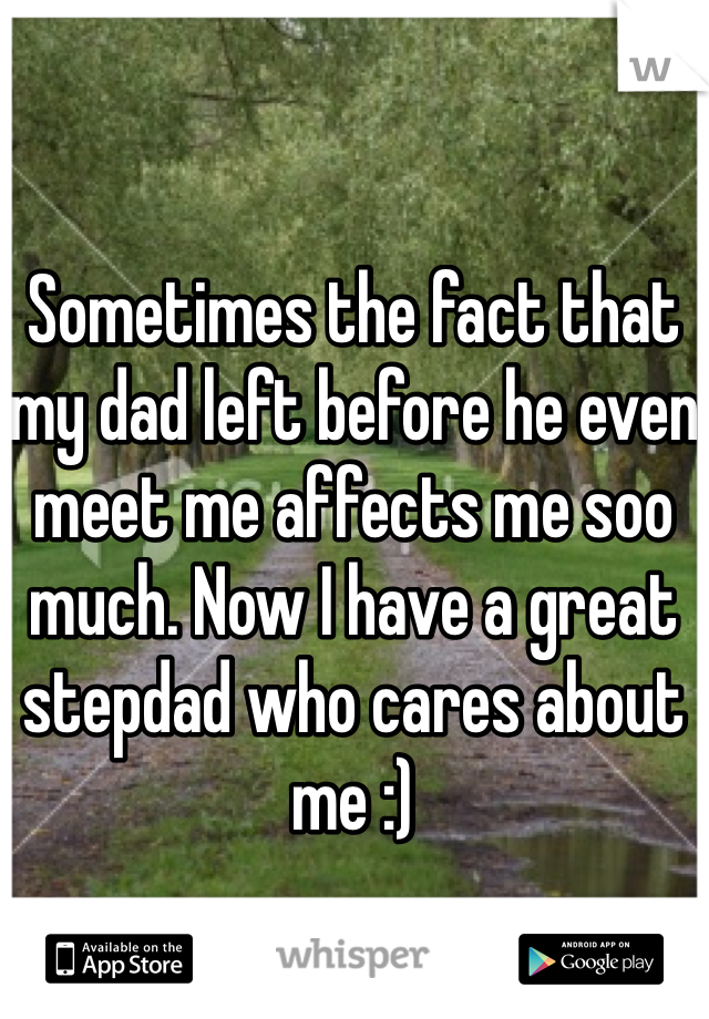 Sometimes the fact that my dad left before he even meet me affects me soo much. Now I have a great stepdad who cares about me :)