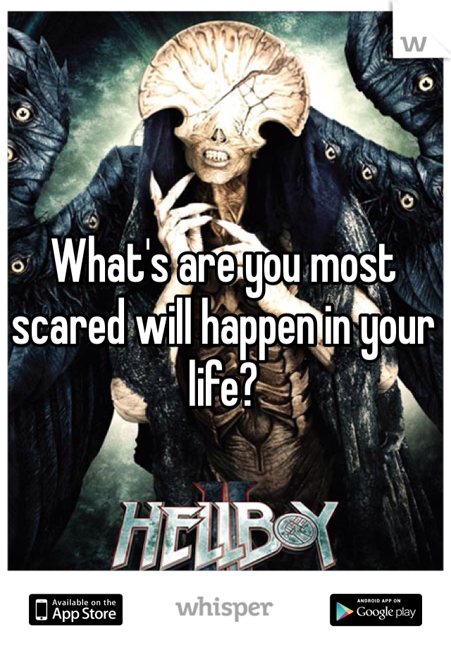 What's are you most scared will happen in your life?