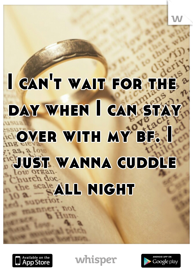 I can't wait for the day when I can stay over with my bf. I just wanna cuddle all night