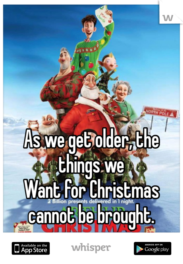 As we get older, the things we  Want for Christmas cannot be brought.