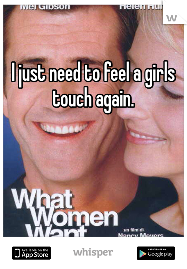 I just need to feel a girls touch again.
