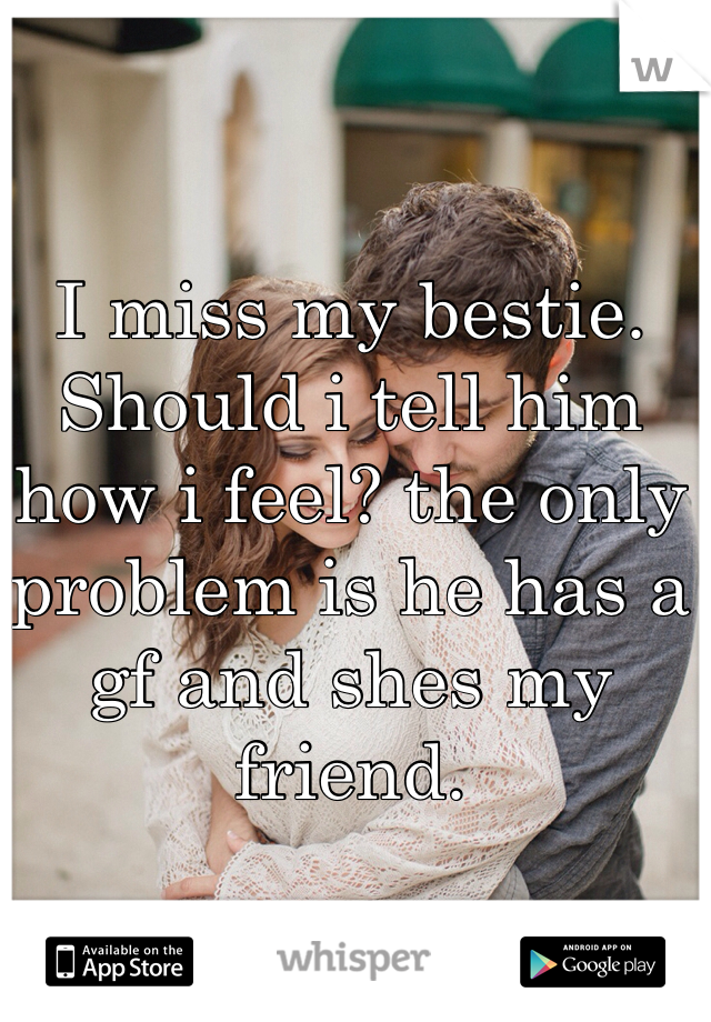 I miss my bestie. Should i tell him how i feel? the only problem is he has a gf and shes my friend.