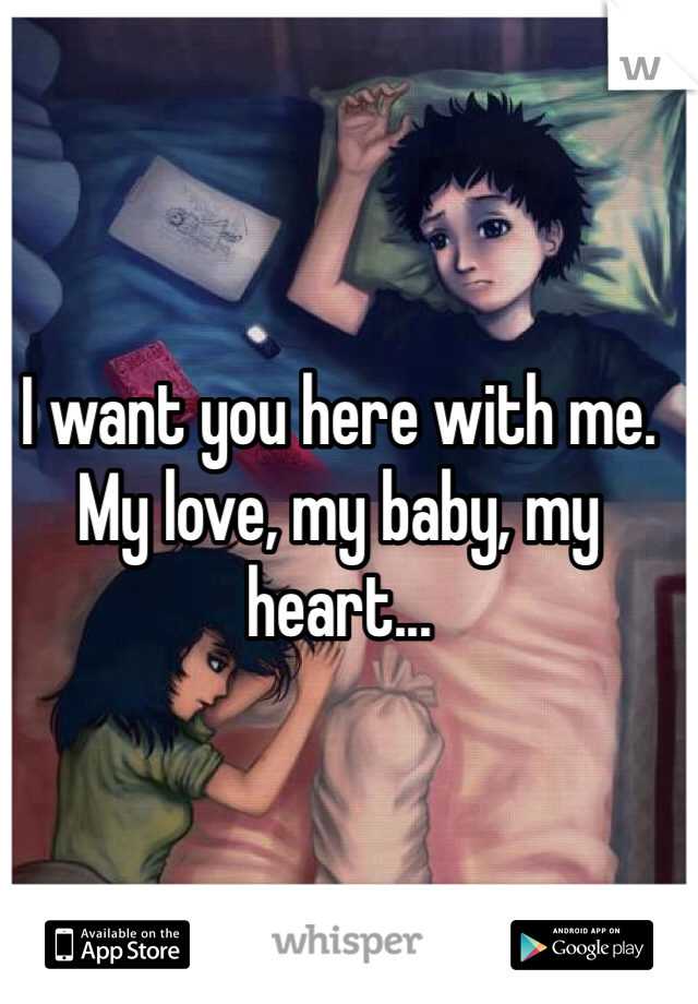 I want you here with me. My love, my baby, my heart...