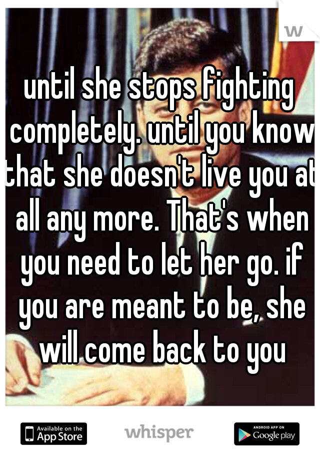 until she stops fighting completely. until you know that she doesn't live you at all any more. That's when you need to let her go. if you are meant to be, she will come back to you