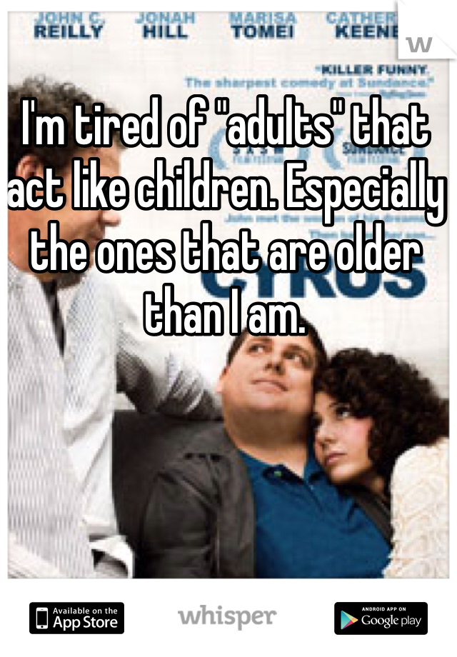 """I'm tired of """"adults"""" that act like children. Especially the ones that are older than I am."""